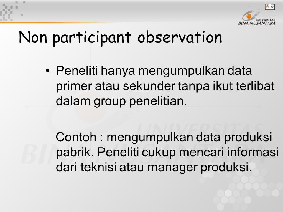 Non participant observation Peneliti hanya mengumpulkan data primer atau sekunder tanpa ikut terlibat dalam group penelitian. Contoh : mengumpulkan da