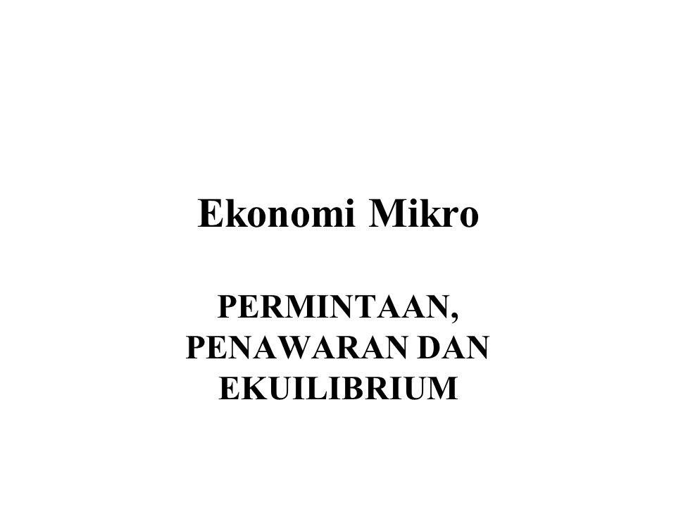 Ekonomi Mikro PERMINTAAN, PENAWARAN DAN EKUILIBRIUM