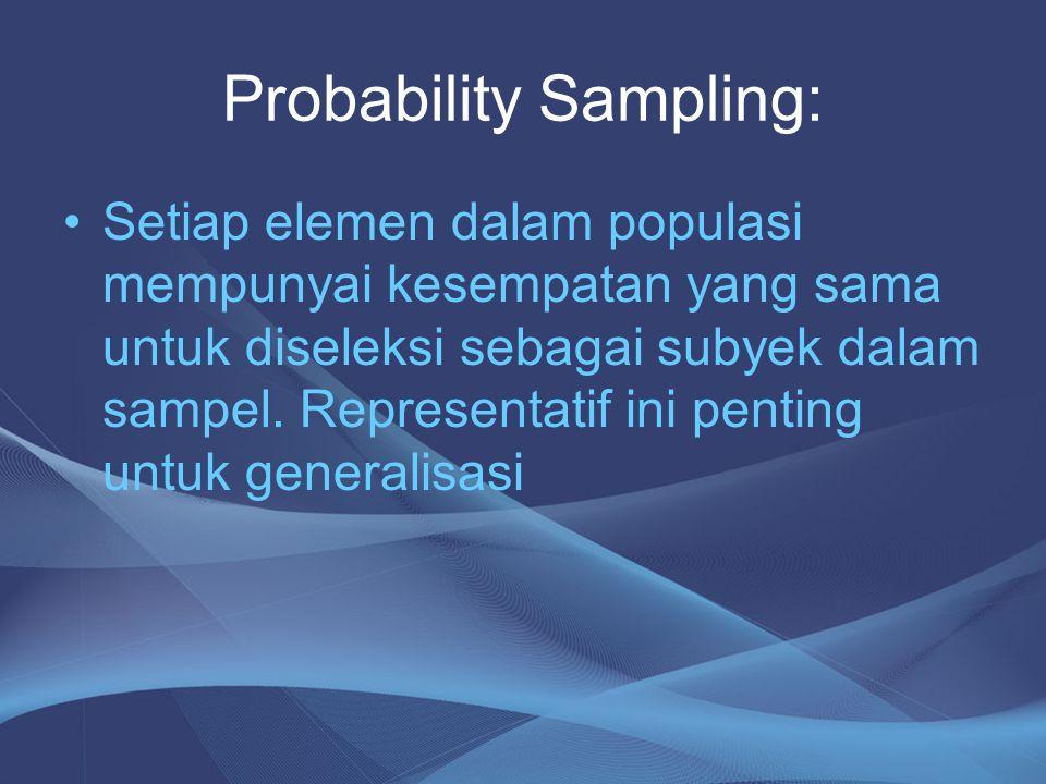Probability Sampling: Setiap elemen dalam populasi mempunyai kesempatan yang sama untuk diseleksi sebagai subyek dalam sampel. Representatif ini penti