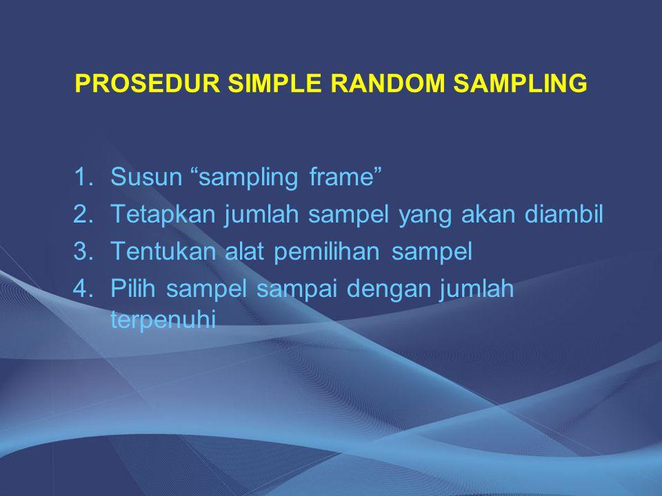 "PROSEDUR SIMPLE RANDOM SAMPLING 1.Susun ""sampling frame"" 2.Tetapkan jumlah sampel yang akan diambil 3.Tentukan alat pemilihan sampel 4.Pilih sampel sa"