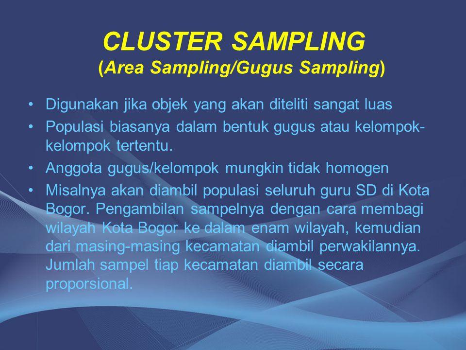 CLUSTER SAMPLING (Area Sampling/Gugus Sampling) Digunakan jika objek yang akan diteliti sangat luas Populasi biasanya dalam bentuk gugus atau kelompok