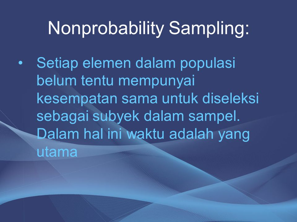 Nonprobability Sampling: Setiap elemen dalam populasi belum tentu mempunyai kesempatan sama untuk diseleksi sebagai subyek dalam sampel. Dalam hal ini
