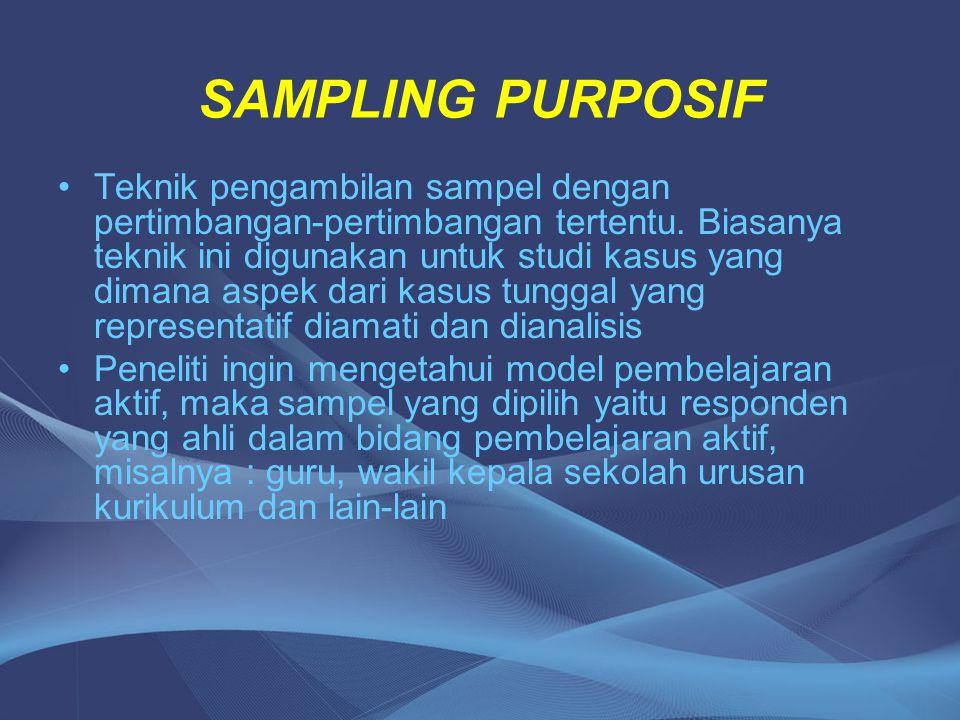 SAMPLING PURPOSIF Teknik pengambilan sampel dengan pertimbangan-pertimbangan tertentu. Biasanya teknik ini digunakan untuk studi kasus yang dimana asp