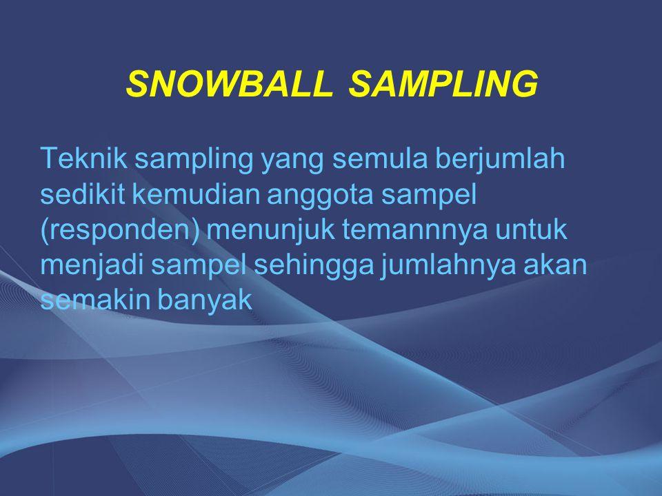SNOWBALL SAMPLING Teknik sampling yang semula berjumlah sedikit kemudian anggota sampel (responden) menunjuk temannnya untuk menjadi sampel sehingga j