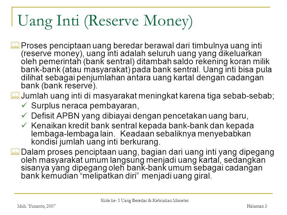 Slide ke- 5 Uang Beredar & Kebijakan Moneter Muh. Yunanto, 2007Halaman 3 Uang Inti (Reserve Money)  Proses penciptaan uang beredar berawal dari timbu
