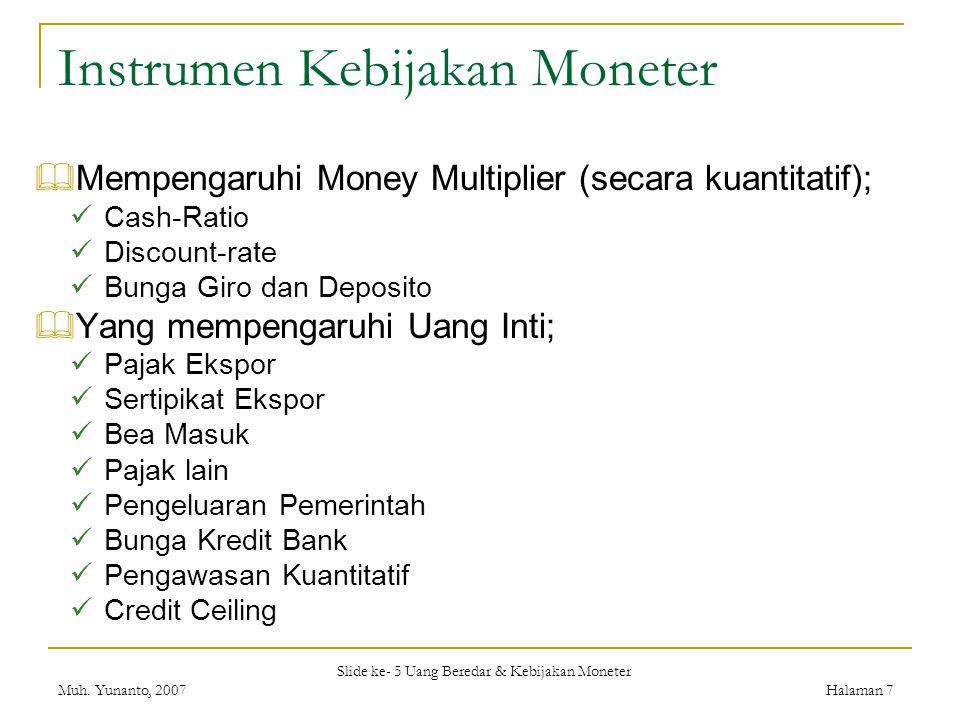 Slide ke- 5 Uang Beredar & Kebijakan Moneter Muh. Yunanto, 2007Halaman 7 Instrumen Kebijakan Moneter  Mempengaruhi Money Multiplier (secara kuantitat