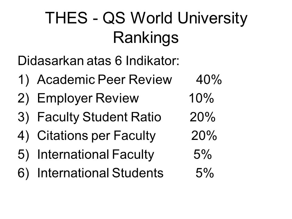 THES - QS World University Rankings Didasarkan atas 6 Indikator: 1)Academic Peer Review 40% 2)Employer Review 10% 3)Faculty Student Ratio 20% 4)Citations per Faculty 20% 5)International Faculty 5% 6)International Students 5%