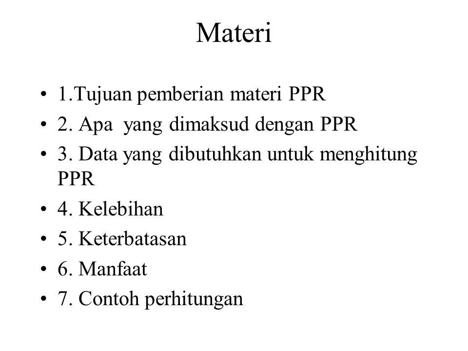 Materi 1.Tujuan pemberian materi PPR 2. Apa yang dimaksud dengan PPR 3. Data yang dibutuhkan untuk menghitung PPR 4. Kelebihan 5. Keterbatasan 6. Manf