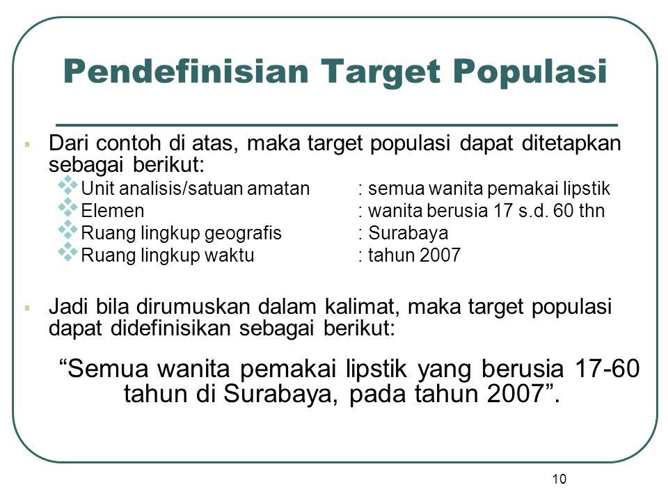 10 Pendefinisian Target Populasi  Dari contoh di atas, maka target populasi dapat ditetapkan sebagai berikut:  Unit analisis/satuan amatan: semua wa
