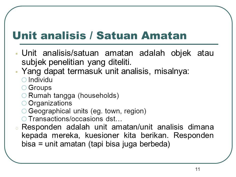 11 Unit analisis / Satuan Amatan  Unit analisis/satuan amatan adalah objek atau subjek penelitian yang diteliti.  Yang dapat termasuk unit analisis,