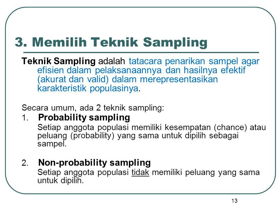 13 3. Memilih Teknik Sampling Teknik Sampling adalah tatacara penarikan sampel agar efisien dalam pelaksanaannya dan hasilnya efektif (akurat dan vali