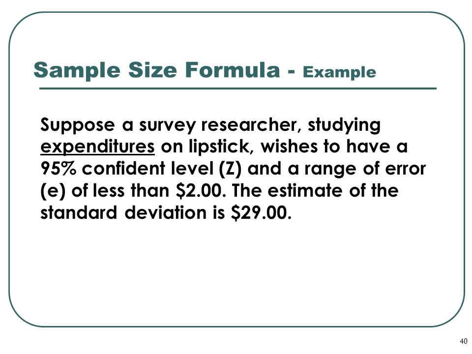40 Sample Size Formula - Example Suppose a survey researcher, studying expenditures on lipstick, wishes to have a 95% confident level (Z) and a range