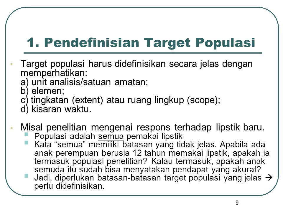 9 1. Pendefinisian Target Populasi  Target populasi harus didefinisikan secara jelas dengan memperhatikan: a) unit analisis/satuan amatan; b) elemen;