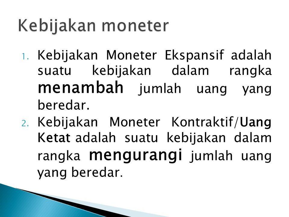 1. Kebijakan Moneter Ekspansif adalah suatu kebijakan dalam rangka menambah jumlah uang yang beredar. 2. Kebijakan Moneter Kontraktif/Uang Ketatadalah