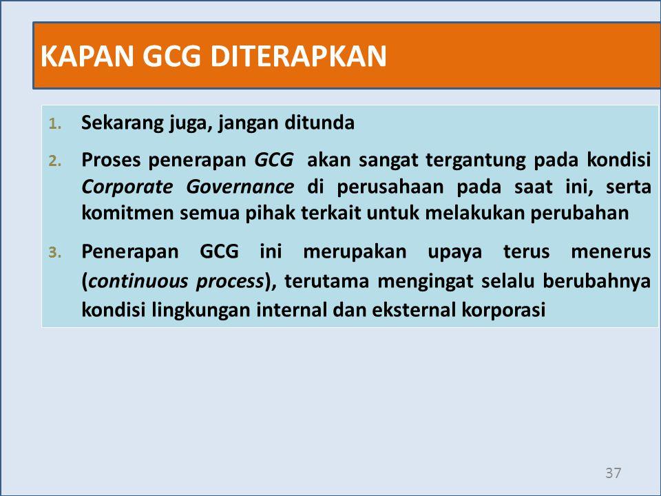 KAPAN GCG DITERAPKAN 37 1. Sekarang juga, jangan ditunda 2. Proses penerapan GCG akan sangat tergantung pada kondisi Corporate Governance di perusahaa