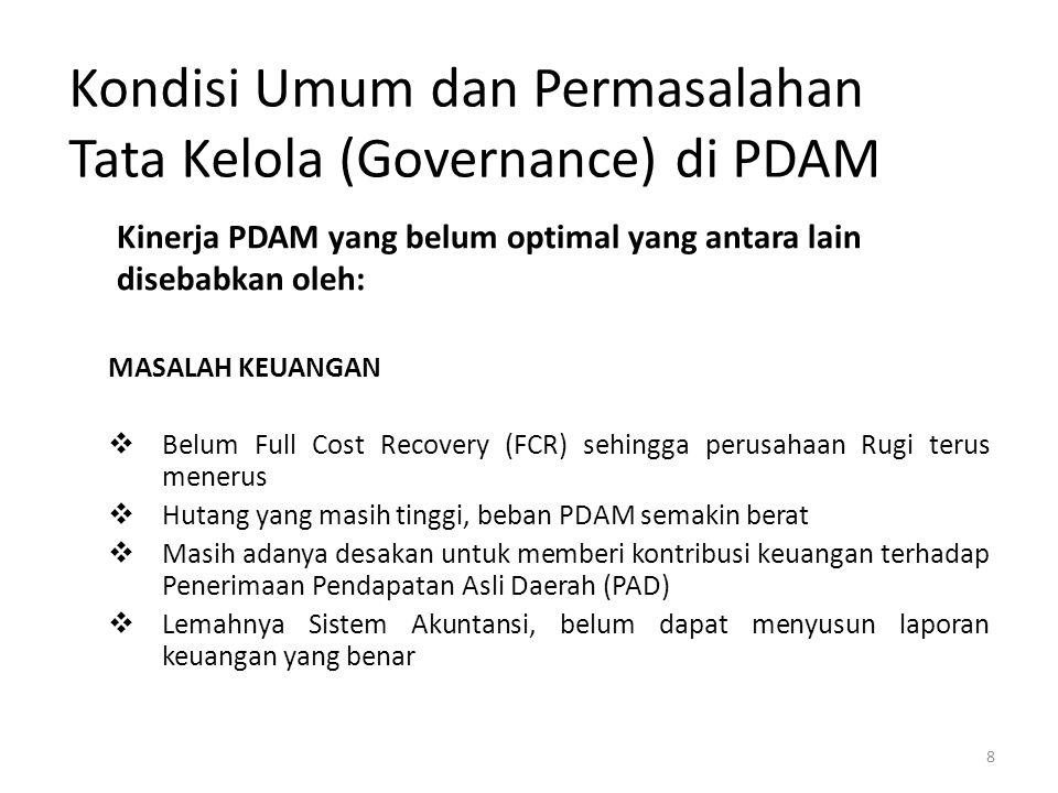 8 Kondisi Umum dan Permasalahan Tata Kelola (Governance) di PDAM MASALAH KEUANGAN  Belum Full Cost Recovery (FCR) sehingga perusahaan Rugi terus mene