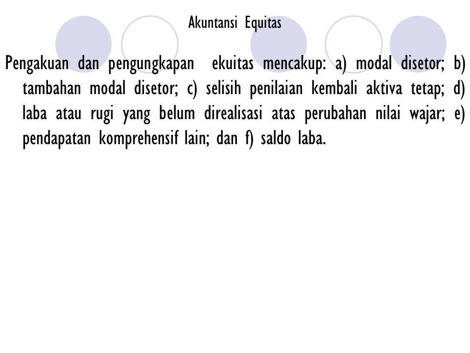 Akuntansi Equitas Pengakuan dan pengungkapan ekuitas mencakup: a) modal disetor; b) tambahan modal disetor; c) selisih penilaian kembali aktiva tetap;