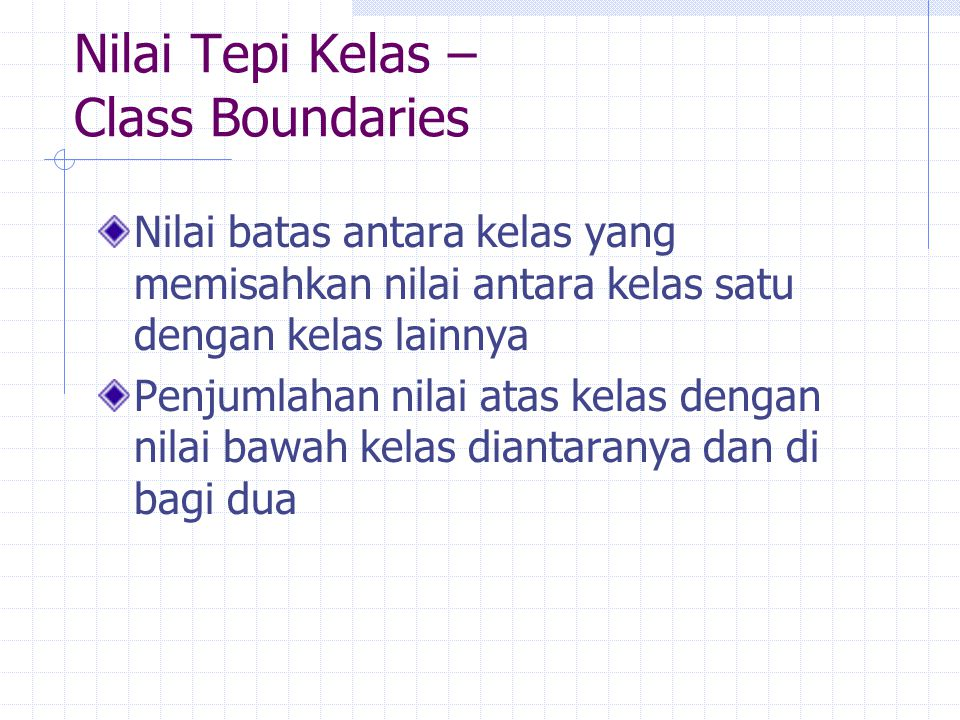 Nilai Tepi Kelas – Class Boundaries Nilai batas antara kelas yang memisahkan nilai antara kelas satu dengan kelas lainnya Penjumlahan nilai atas kelas dengan nilai bawah kelas diantaranya dan di bagi dua