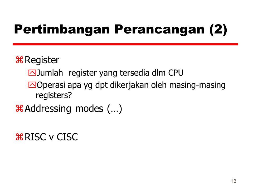 13 Pertimbangan Perancangan (2) zRegister yJumlah register yang tersedia dlm CPU yOperasi apa yg dpt dikerjakan oleh masing-masing registers? zAddress