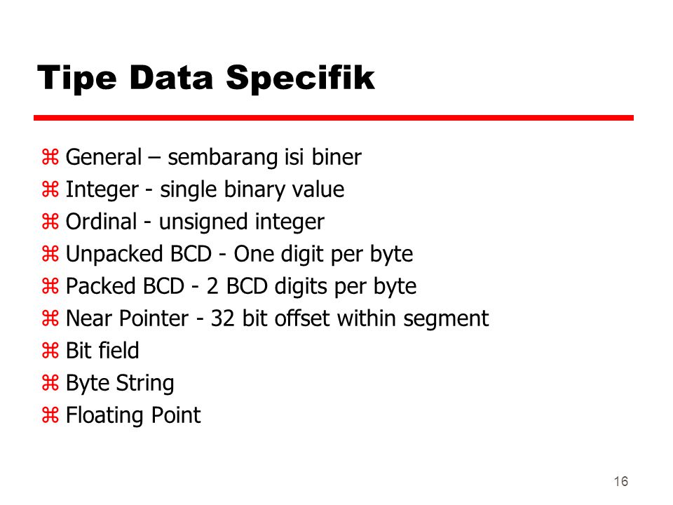 16 Tipe Data Specifik zGeneral – sembarang isi biner zInteger - single binary value zOrdinal - unsigned integer zUnpacked BCD - One digit per byte zPacked BCD - 2 BCD digits per byte zNear Pointer - 32 bit offset within segment zBit field zByte String zFloating Point