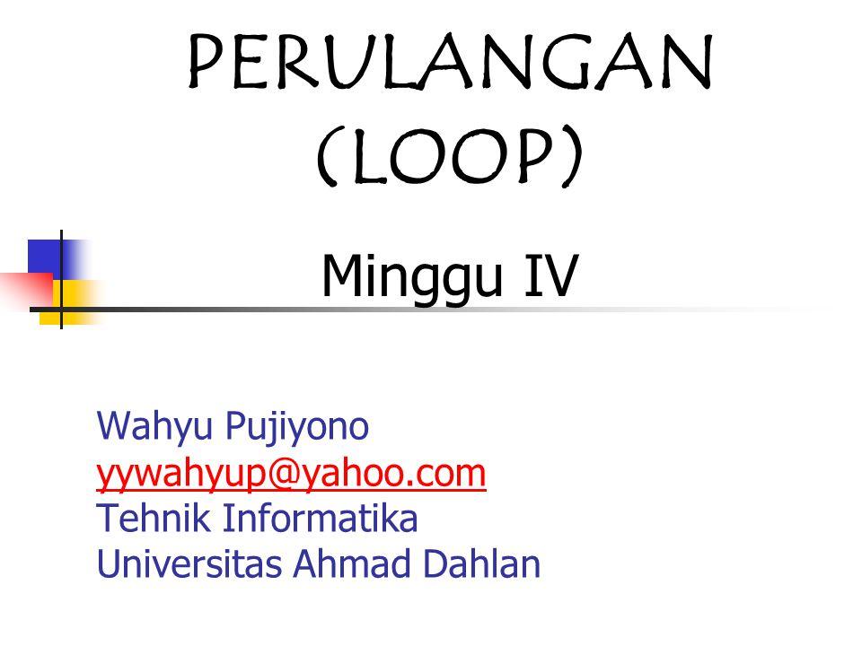 Wahyu Pujiyono yywahyup@yahoo.com Tehnik Informatika Universitas Ahmad Dahlan yywahyup@yahoo.com PERULANGAN (LOOP) Minggu IV
