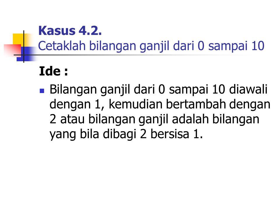 Kasus 4.2. Cetaklah bilangan ganjil dari 0 sampai 10 Ide : Bilangan ganjil dari 0 sampai 10 diawali dengan 1, kemudian bertambah dengan 2 atau bilanga