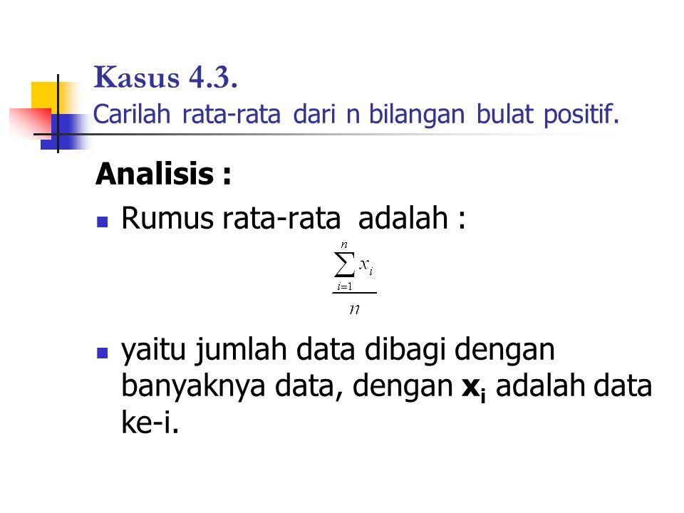 Kasus 4.3. Carilah rata-rata dari n bilangan bulat positif. Analisis : Rumus rata-rata adalah : yaitu jumlah data dibagi dengan banyaknya data, dengan