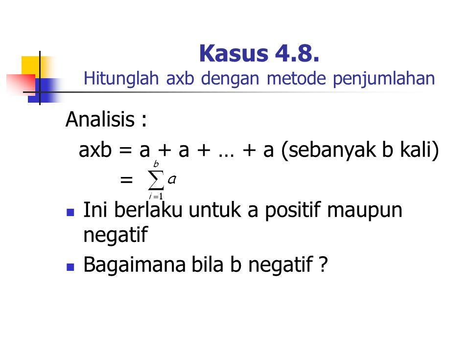 Kasus 4.8. Hitunglah axb dengan metode penjumlahan Analisis : axb = a + a + … + a (sebanyak b kali) = Ini berlaku untuk a positif maupun negatif Bagai