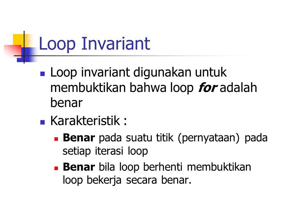 Loop Invariant Loop invariant digunakan untuk membuktikan bahwa loop for adalah benar Karakteristik : Benar pada suatu titik (pernyataan) pada setiap