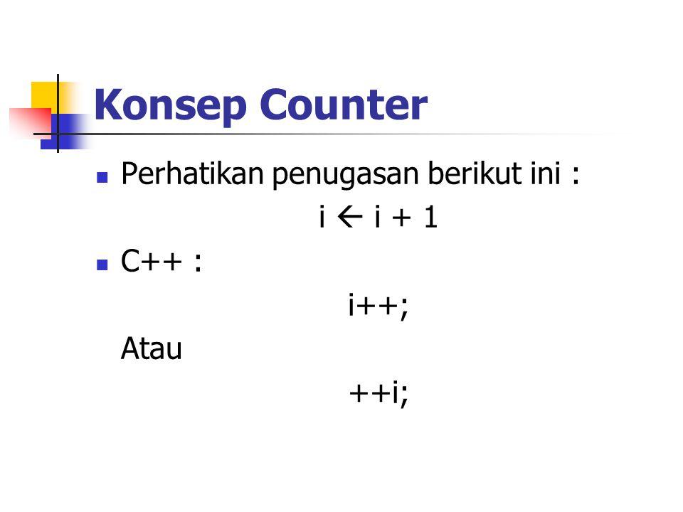 Konsep Counter Perhatikan penugasan berikut ini : i  i + 1 C++ : i++; Atau ++i;