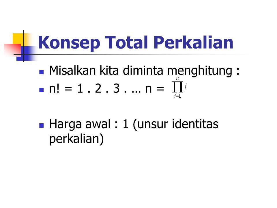 Konsep Total Perkalian Misalkan kita diminta menghitung : n! = 1. 2. 3. … n = Harga awal : 1 (unsur identitas perkalian)