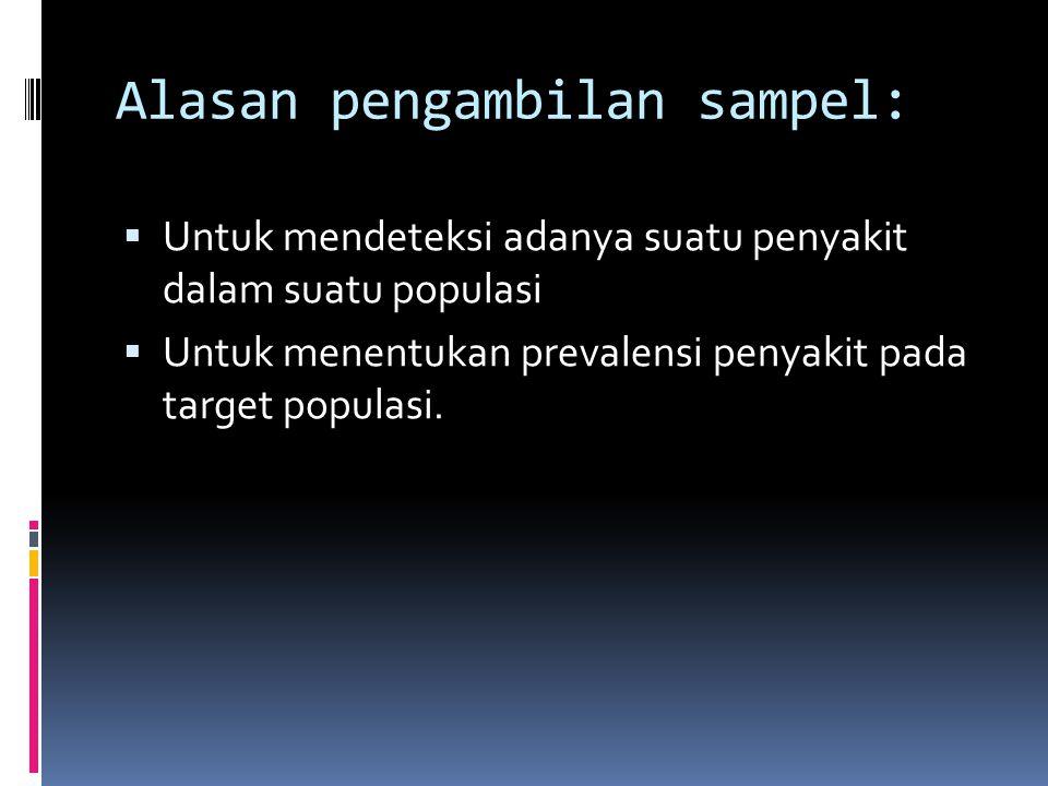 Alasan pengambilan sampel:  Untuk mendeteksi adanya suatu penyakit dalam suatu populasi  Untuk menentukan prevalensi penyakit pada target populasi.