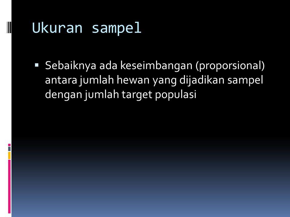 Ukuran sampel  Sebaiknya ada keseimbangan (proporsional) antara jumlah hewan yang dijadikan sampel dengan jumlah target populasi