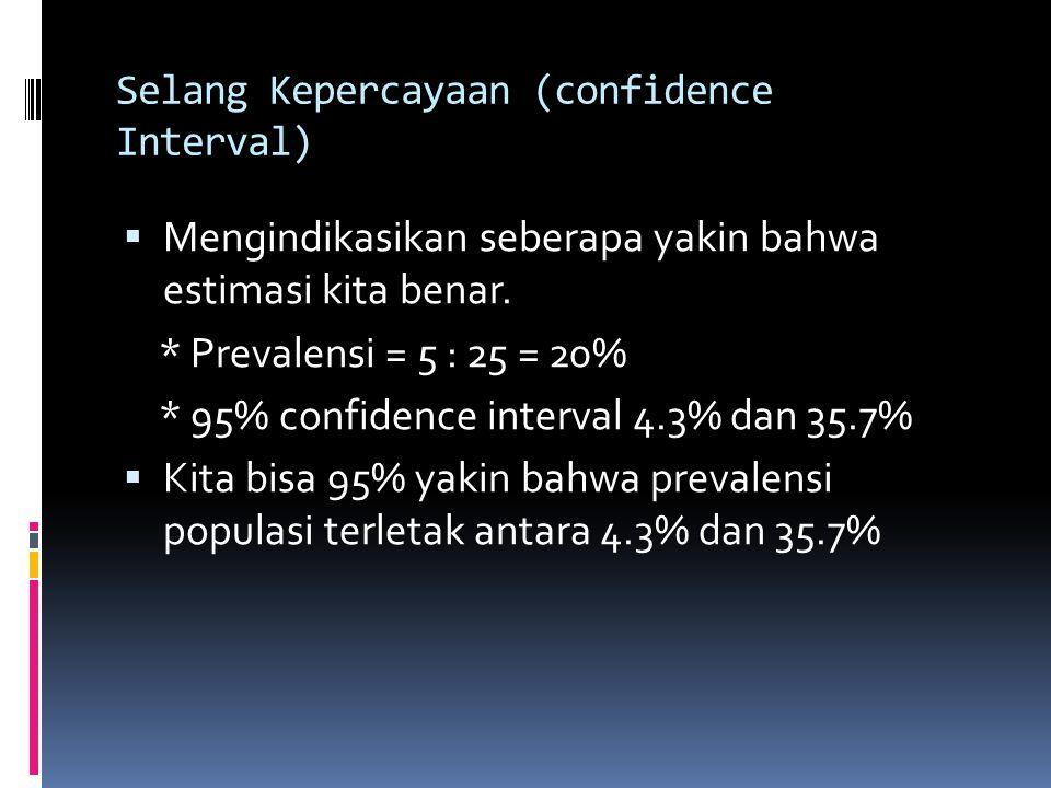 Selang Kepercayaan (confidence Interval)  Mengindikasikan seberapa yakin bahwa estimasi kita benar. * Prevalensi = 5 : 25 = 20% * 95% confidence inte