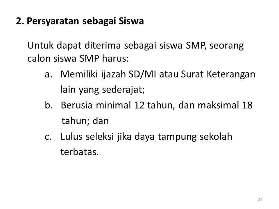 2. Persyaratan sebagai Siswa Untuk dapat diterima sebagai siswa SMP, seorang calon siswa SMP harus: a.Memiliki ijazah SD/MI atau Surat Keterangan lain