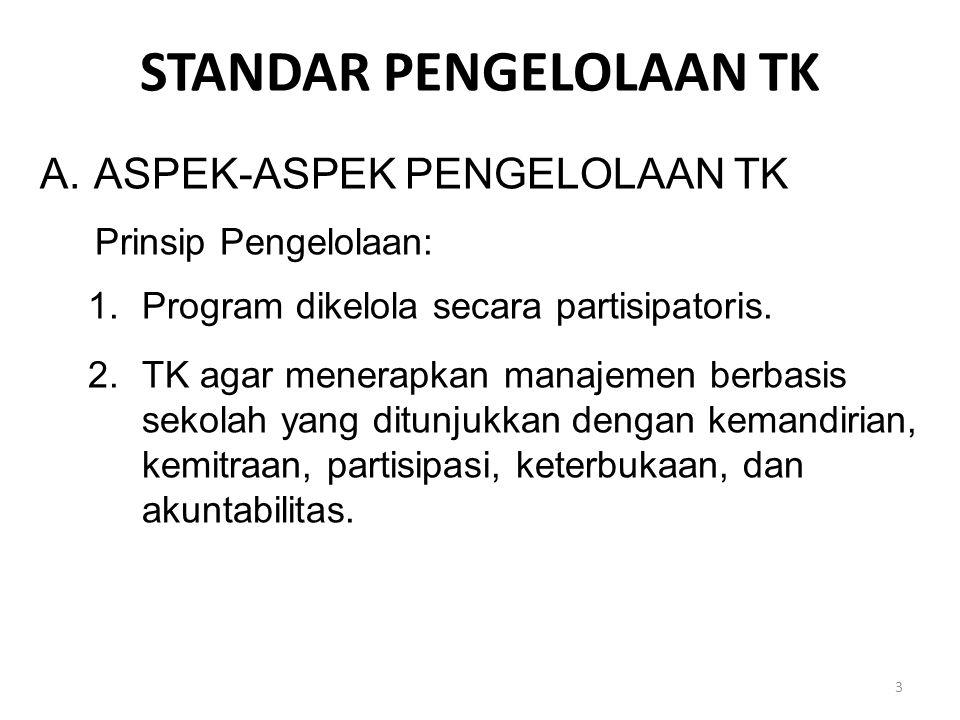 STANDAR PENGELOLAAN TK A.ASPEK-ASPEK PENGELOLAAN TK Prinsip Pengelolaan: 1.Program dikelola secara partisipatoris.