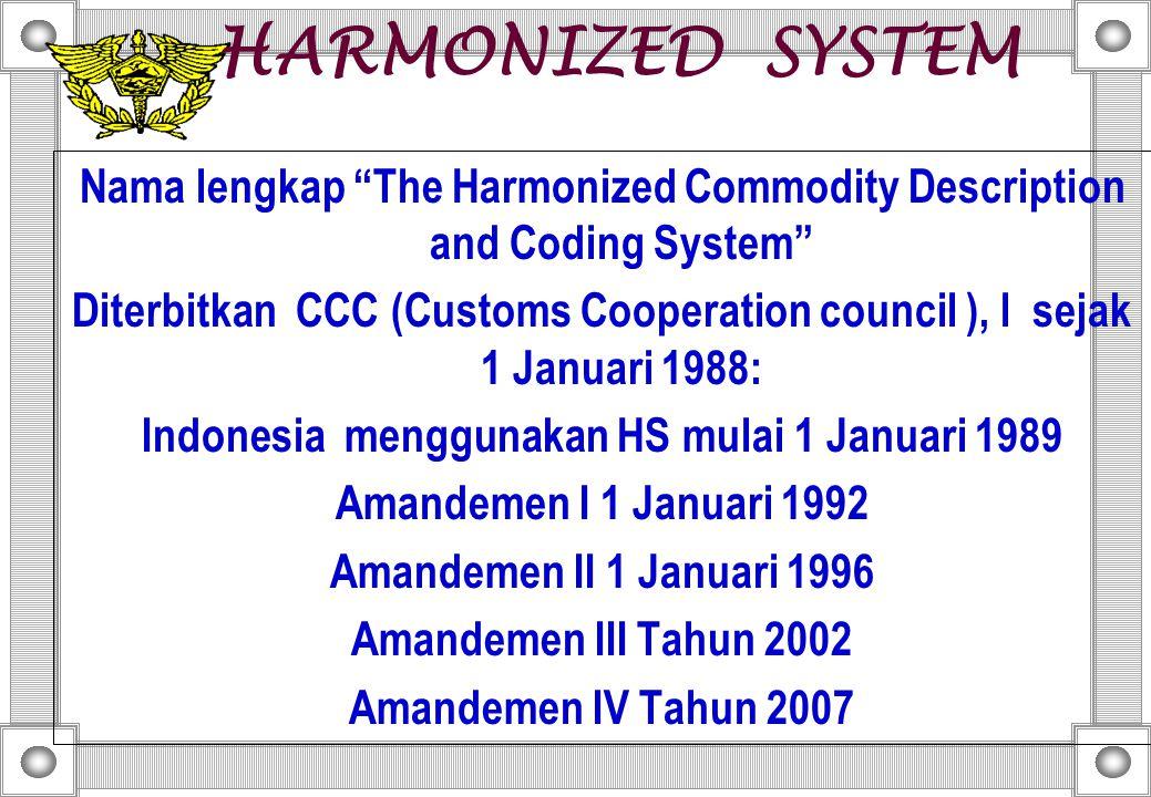 HARMONIZED SYSTEM Nama lengkap The Harmonized Commodity Description and Coding System Diterbitkan CCC (Customs Cooperation council ), l sejak 1 Januari 1988: Indonesia menggunakan HS mulai 1 Januari 1989 Amandemen I 1 Januari 1992 Amandemen II 1 Januari 1996 Amandemen III Tahun 2002 Amandemen IV Tahun 2007