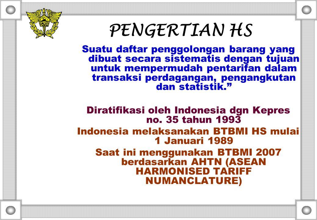PENGERTIAN HS Suatu daftar penggolongan barang yang dibuat secara sistematis dengan tujuan untuk mempermudah pentarifan dalam transaksi perdagangan, pengangkutan dan statistik. Diratifikasi oleh Indonesia dgn Kepres no.
