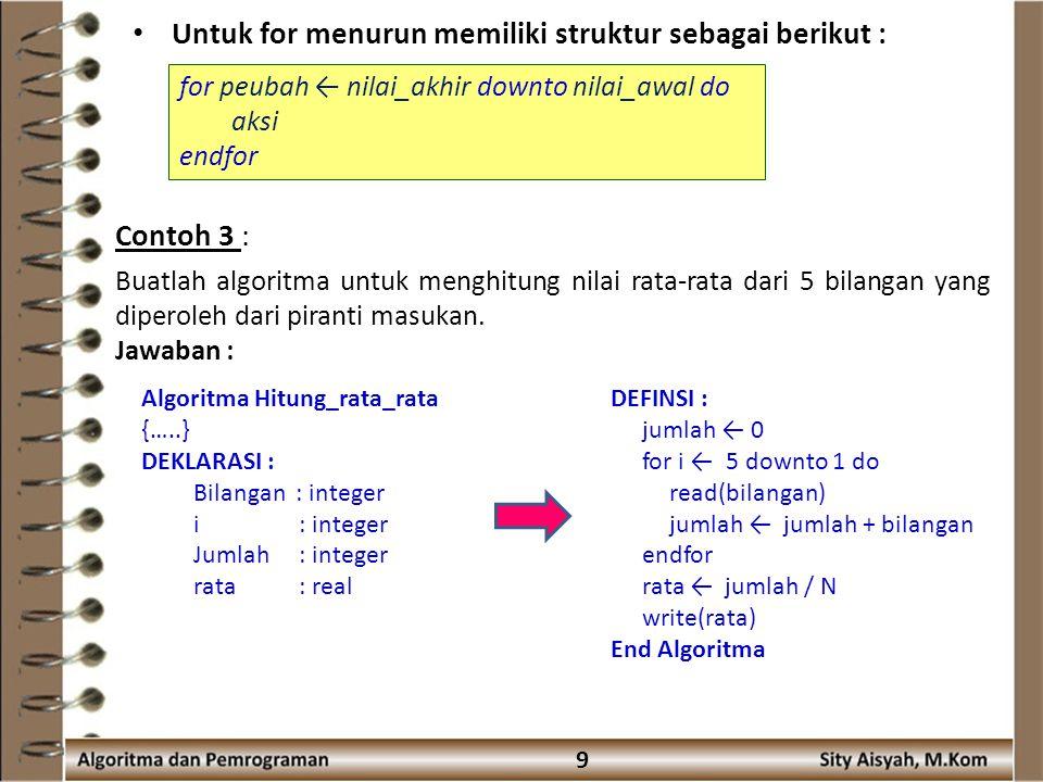 9 Untuk for menurun memiliki struktur sebagai berikut : for peubah ← nilai_akhir downto nilai_awal do aksi endfor Contoh 3 : Buatlah algoritma untuk menghitung nilai rata-rata dari 5 bilangan yang diperoleh dari piranti masukan.