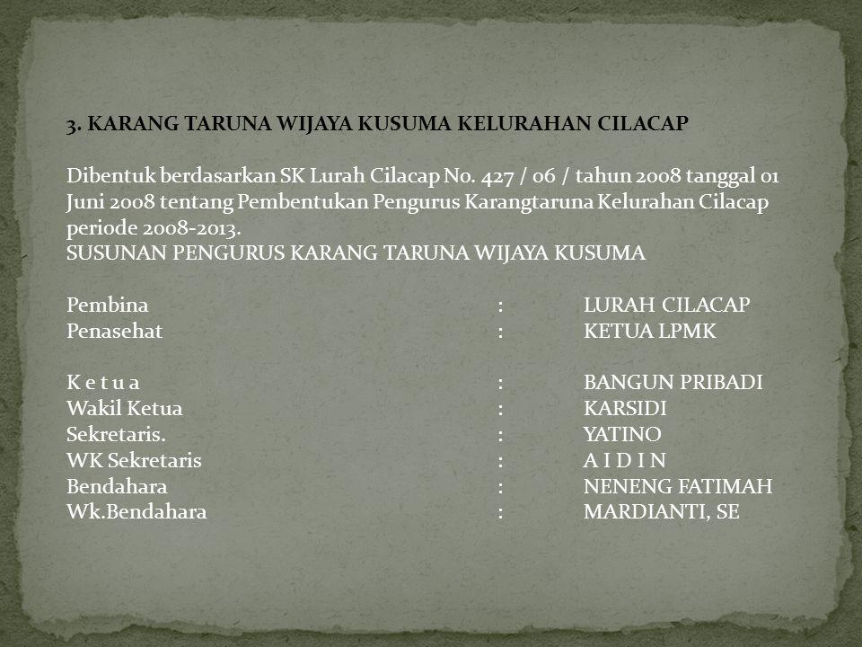 3. KARANG TARUNA WIJAYA KUSUMA KELURAHAN CILACAP Dibentuk berdasarkan SK Lurah Cilacap No. 427 / 06 / tahun 2008 tanggal 01 Juni 2008 tentang Pembentu