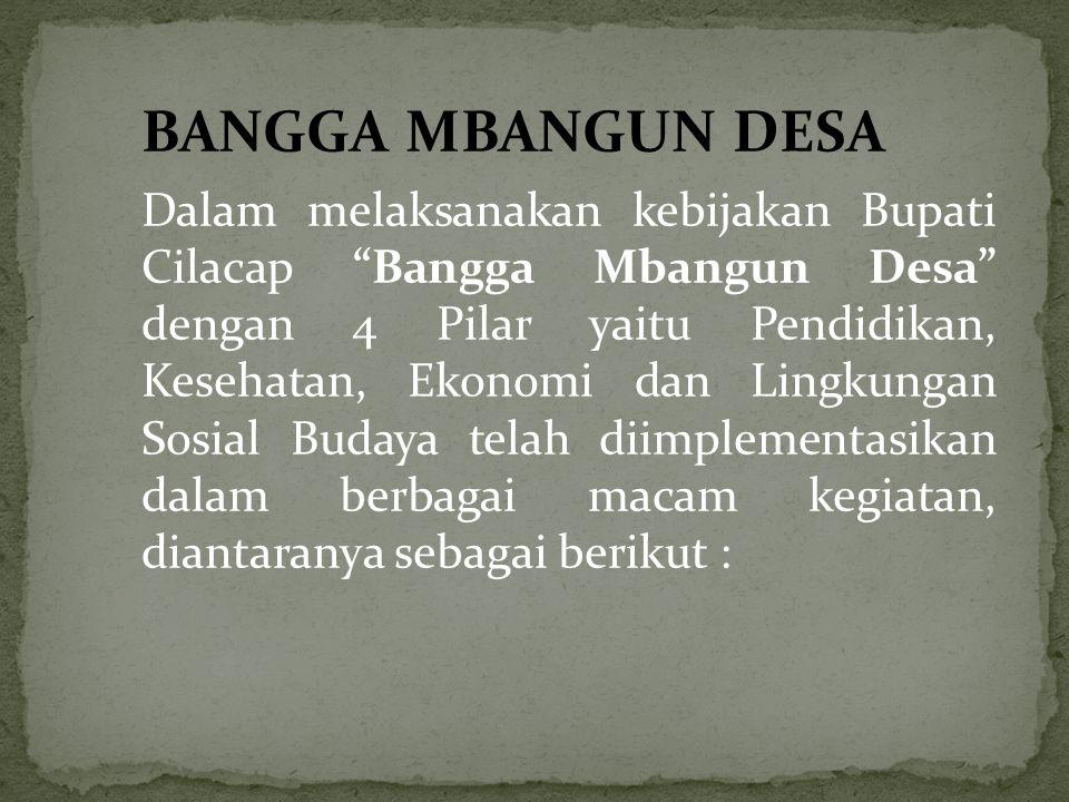 BANGGA MBANGUN DESA Dalam melaksanakan kebijakan Bupati Cilacap Bangga Mbangun Desa dengan 4 Pilar yaitu Pendidikan, Kesehatan, Ekonomi dan Lingkungan Sosial Budaya telah diimplementasikan dalam berbagai macam kegiatan, diantaranya sebagai berikut :