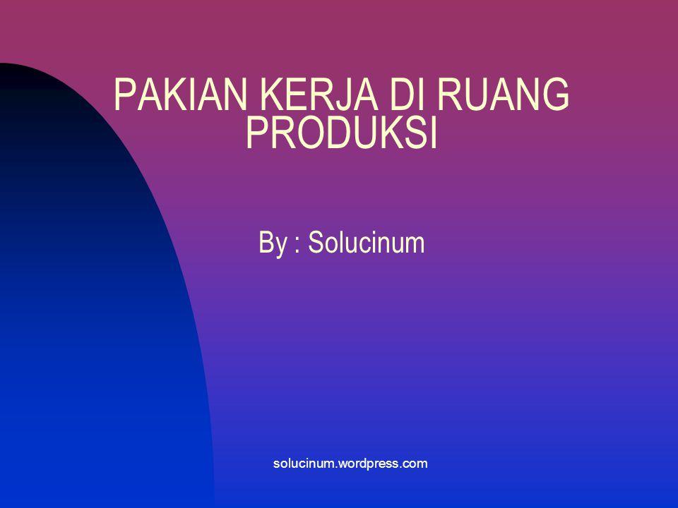 PAKIAN KERJA DI RUANG PRODUKSI By : Solucinum solucinum.wordpress.com