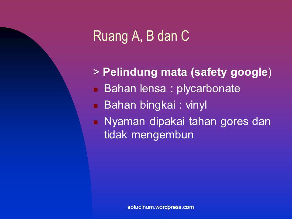 Ruang A, B dan C Frekwensi penggantian : setiap kali memasuki ruangan kerja, setalah istirahat makan, setelah ke toilet atau keperluan lain solucinum.
