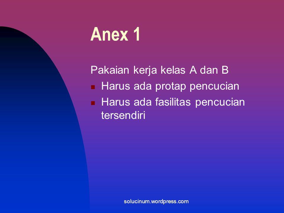 Anex 1 Pakaian kerja kelas A dan B Ujung lengan baju dimasukkan kedalam sarung tangan Gunakan sarung tangan plastik/karet yang steril dan bebas serbuk Sepatu yang sesuai Perlengkapan tersbut harus steril atau didesinfeksi solucinum.wordpress.com