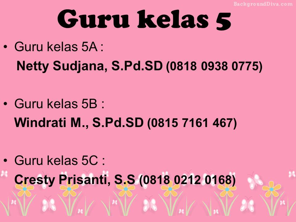 Guru kelas 5A : Netty Sudjana, S.Pd.SD (0818 0938 0775) Guru kelas 5B : Windrati M., S.Pd.SD (0815 7161 467) Guru kelas 5C : Cresty Prisanti, S.S (0818 0212 0168) Guru kelas 5