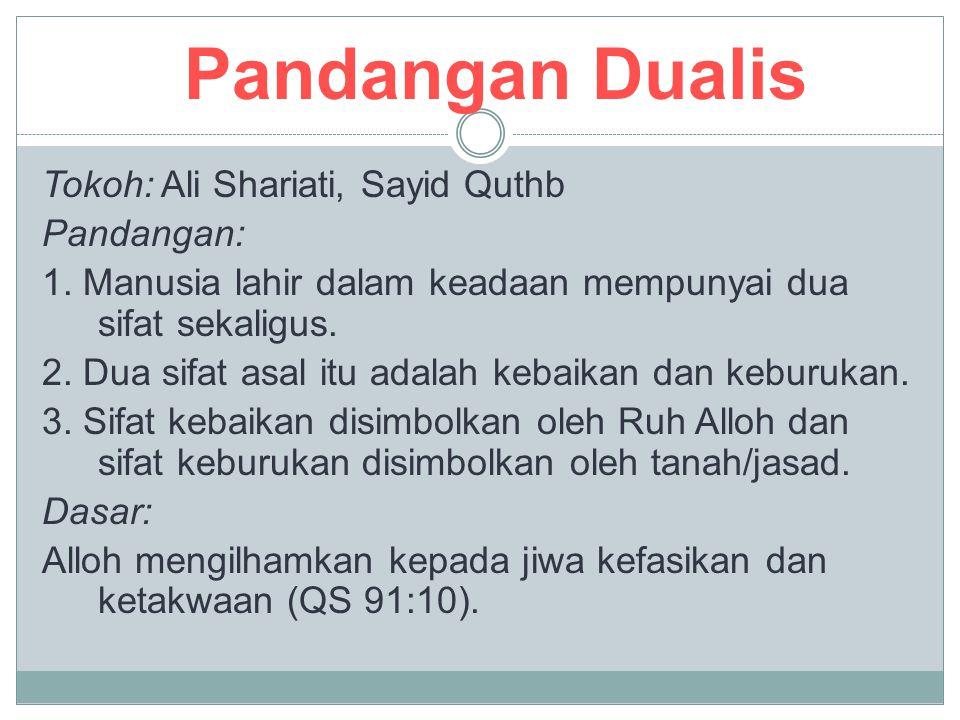 Pandangan Dualis Tokoh: Ali Shariati, Sayid Quthb Pandangan: 1. Manusia lahir dalam keadaan mempunyai dua sifat sekaligus. 2. Dua sifat asal itu adala