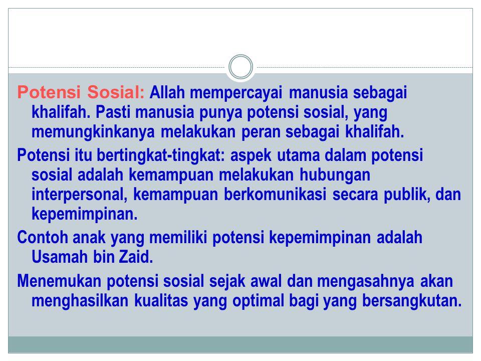 Potensi Sosial: Allah mempercayai manusia sebagai khalifah. Pasti manusia punya potensi sosial, yang memungkinkanya melakukan peran sebagai khalifah.