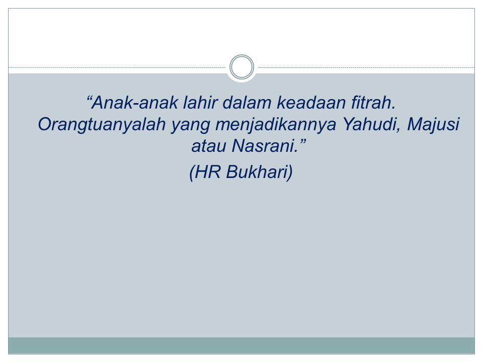"""Anak-anak lahir dalam keadaan fitrah. Orangtuanyalah yang menjadikannya Yahudi, Majusi atau Nasrani."" (HR Bukhari)"