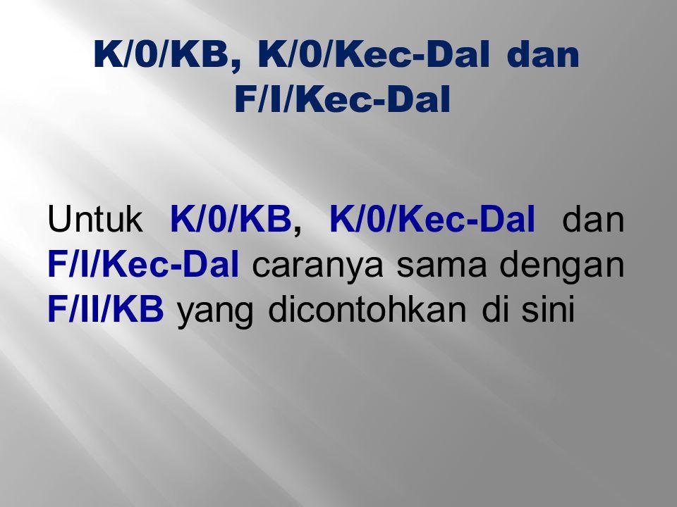 Untuk K/0/KB, K/0/Kec-Dal dan F/I/Kec-Dal caranya sama dengan F/II/KB yang dicontohkan di sini K/0/KB, K/0/Kec-Dal dan F/I/Kec-Dal