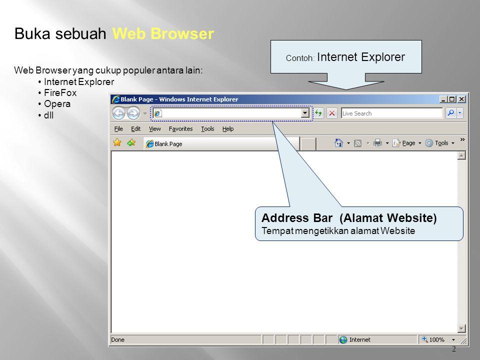 2 Address Bar (Alamat Website) Tempat mengetikkan alamat Website Buka sebuah Web Browser Web Browser yang cukup populer antara lain: Internet Explorer